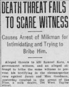 """Alleged threats to kill Samuel Katz, a government witness, and an alleged attempt to bribe the same witness to prevent his testifying against Jacob and Max Goodman yesterday resulted in the arrest of Ike Fine."" --Chicago Examiner, 6/15/1909"