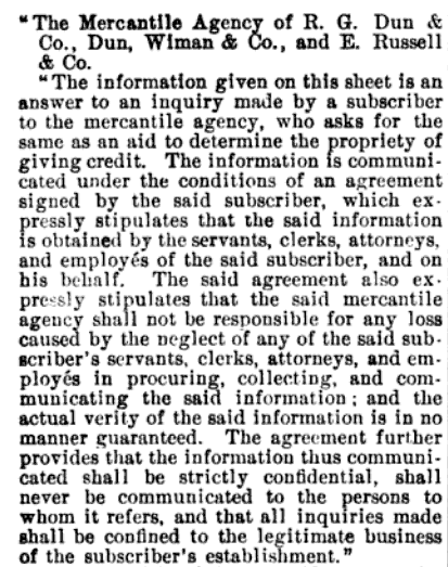 """The information given on this sheet is an answer to an inquiry made by a Subscriber to The Mercantile Agency, who asks for the same AS AN AID, to determine the propriety of giving credit. … the information thus communicated shall be STRICTLY CONFIDENTIAL; shall never be communicated to the persons to whom it refers…"" (source)"